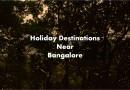 Holiday Destinations near Bangalore that Uplift Your Mood